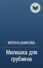 Илона Шикова - Милашка для грубияна