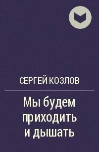 Сергей Козлов - Мы будем приходить и дышать