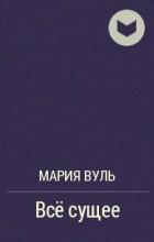 Мария Вуль - Всё сущее