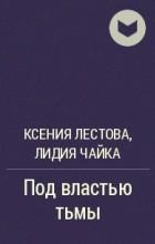 Ксения Лестова, Лидия Чайка - Под властью тьмы