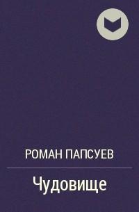 Роман Папсуев - Чудовище