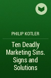 Philip Kotler - Ten Deadly Marketing Sins. Signs and Solutions