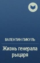 Валентин Пикуль - Жизнь генерала рыцаря