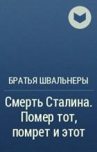 Братья Швальнеры - Смерть Сталина. Помер тот, помрет иэтот