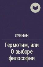Лукиан Самосатский - Гермотим, или О выборе философии