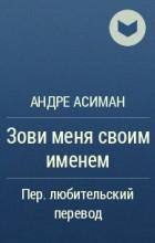Андре Асиман - Зови меня своим именем
