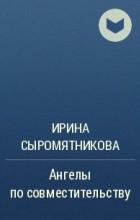 Ирина Сыромятникова - Ангелы по совместительству