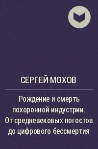 Сергей Мохов - Рождение и смерть похоронной индустрии. От средневековых погостов до цифрового бессмертия