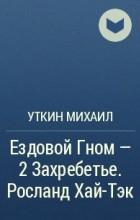 Михаил Уткин - Ездовой Гном - 2 Захребетье. Росланд Хай-Тэк
