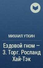 Михаил Уткин - Ездовой гном - 3. Торг. Росланд Хай-Тэк
