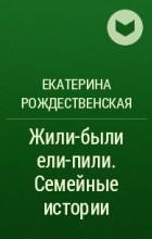 Екатерина Рождественская - Жили-были ели-пили. Семейные истории