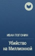 Иван Погонин - Убийство на Миллионной
