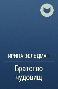 Ирина Фельдман - Братство чудовищ