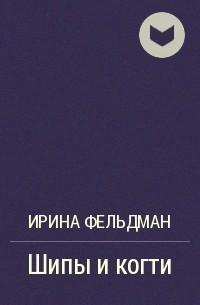 Ирина Фельдман - Шипы и когти