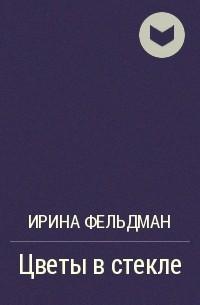 Ирина Фельдман - Цветы в стекле