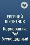 Евгений Щепетнов - Корпорация. Рай беспощадный