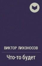 Виктор Лихоносов - Что-то будет