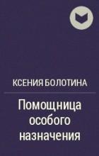 Ксения Болотина - Помощница особого назначения