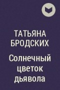 Татьяна Бродских - Солнечный цветок дьявола