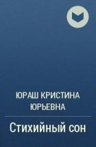 Юраш Кристина Юрьевна - Стихийный сон