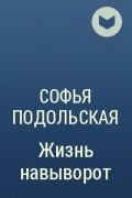 Софья Подольская - Жизнь навыворот
