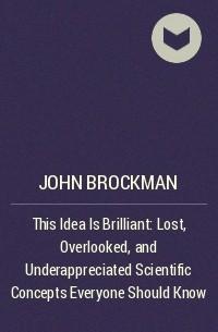 John Brockman - This Idea Is Brilliant: Lost, Overlooked, and Underappreciated Scientific Concepts Everyone Should Know
