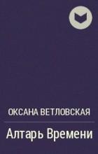 Оксана Ветловская - Алтарь Времени