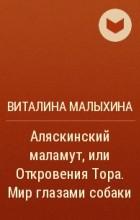 Виталина Малыхина - Аляскинский маламут, или Откровения Тора. Мир глазами собаки