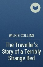 Wilkie Collins - The Traveller's Story of a Terribly Strange Bed
