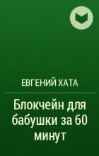 Евгений Хата - Блокчейн для бабушки за 60 минут