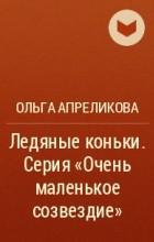Ольга Апреликова - Ледяные коньки. Серия «Очень маленькое созвездие»