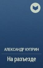 Александр Куприн - На разъезде