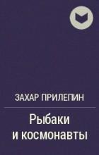 Захар Прилепин - Рыбаки и космонавты