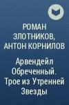 Роман Злотников, Антон Корнилов - Арвендейл Обреченный. Трое из Утренней Звезды