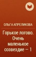 Ольга Апреликова - Горькое логово. Очень маленькое созвездие –1
