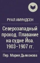 Руал Амундсен - Северозападный проход. Плавание на судне Йоа. 1903-1907 гг.