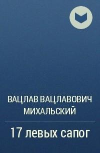Вацлав Вацлавович Михальский - 17 левых сапог