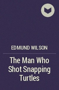 Edmund Wilson - The Man Who Shot Snapping Turtles