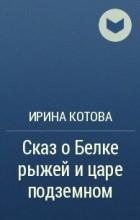 Ирина Котова - Сказ о Белке рыжей и царе подземном
