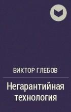 Виктор Глебов - Негарантийная технология