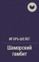Игорь Шелег - Шаморский гамбит