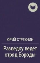 Юрий Стрехнин - Разведку ведет отряд Бороды