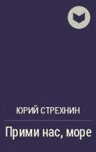 Юрий Стрехнин - Прими нас, море