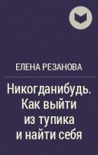 Елена Резанова - Никогданибудь. Как выйти из тупика и найти себя