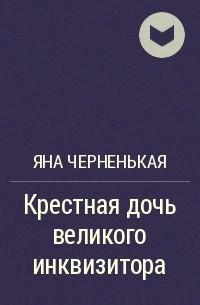 Яна Черненькая - Крестная дочь великого инквизитора
