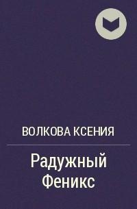 КСЕНИЯ ВОЛКОВА РАДУЖНЫЙ ФЕНИКС 2 СКАЧАТЬ БЕСПЛАТНО