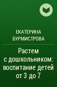 Екатерина Бурмистрова - Растем с дошкольником: воспитание детей от 3 до 7