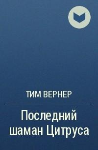 Тим Вернер - Последний шаман Цитруса