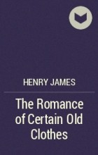 Henry James - The Romance of Certain Old Clothes