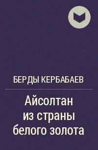 Берды Кербабаев - Айсолтан из страны белого золота